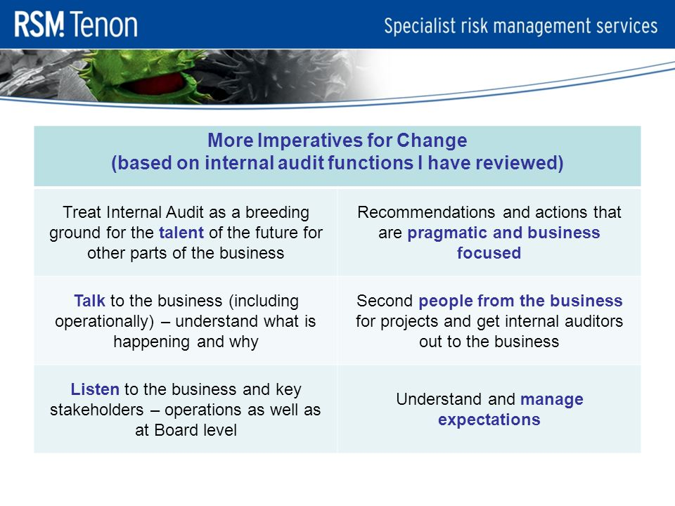 More Imperatives for Change (based on internal audit functions I have reviewed) Treat Internal Audit as a breeding ground for the talent of the future for other parts of the business Recommendations and actions that are pragmatic and business focused Talk to the business (including operationally) – understand what is happening and why Second people from the business for projects and get internal auditors out to the business Listen to the business and key stakeholders – operations as well as at Board level Understand and manage expectations