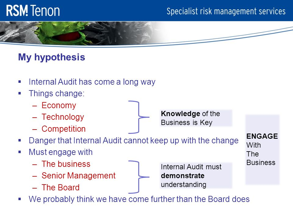 Internal Audit has come a long way  Things change: –Economy –Technology –Competition  Danger that Internal Audit cannot keep up with the change  Must engage with –The business –Senior Management –The Board  We probably think we have come further than the Board does My hypothesis Knowledge of the Business is Key Internal Audit must demonstrate understanding ENGAGE With The Business