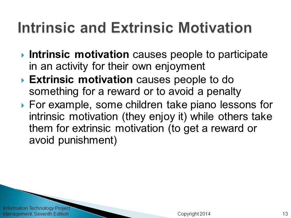Copyright 2014  Intrinsic motivation causes people to participate in an activity for their own enjoyment  Extrinsic motivation causes people to do something for a reward or to avoid a penalty  For example, some children take piano lessons for intrinsic motivation (they enjoy it) while others take them for extrinsic motivation (to get a reward or avoid punishment) Information Technology Project Management, Seventh Edition13