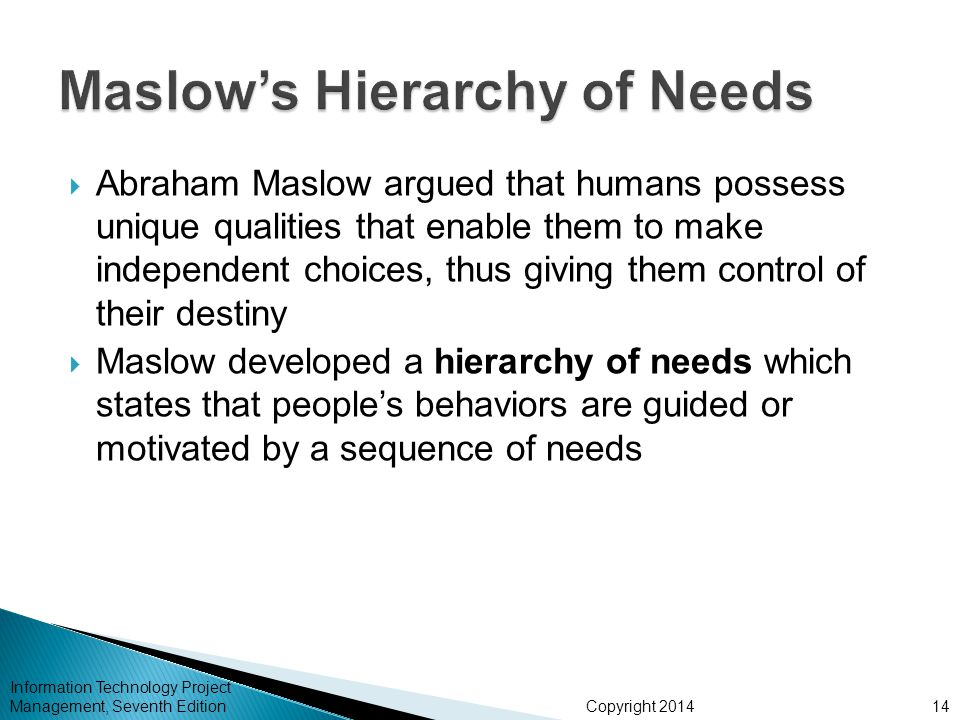 Copyright 2014  Abraham Maslow argued that humans possess unique qualities that enable them to make independent choices, thus giving them control of