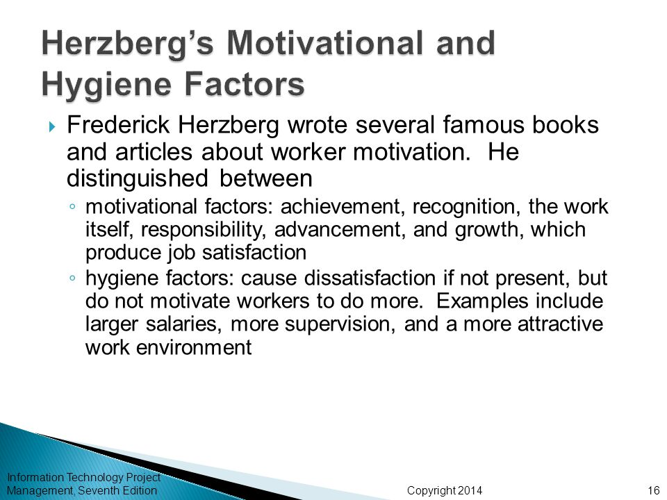 Copyright 2014  Frederick Herzberg wrote several famous books and articles about worker motivation. He distinguished between ◦ motivational factors: