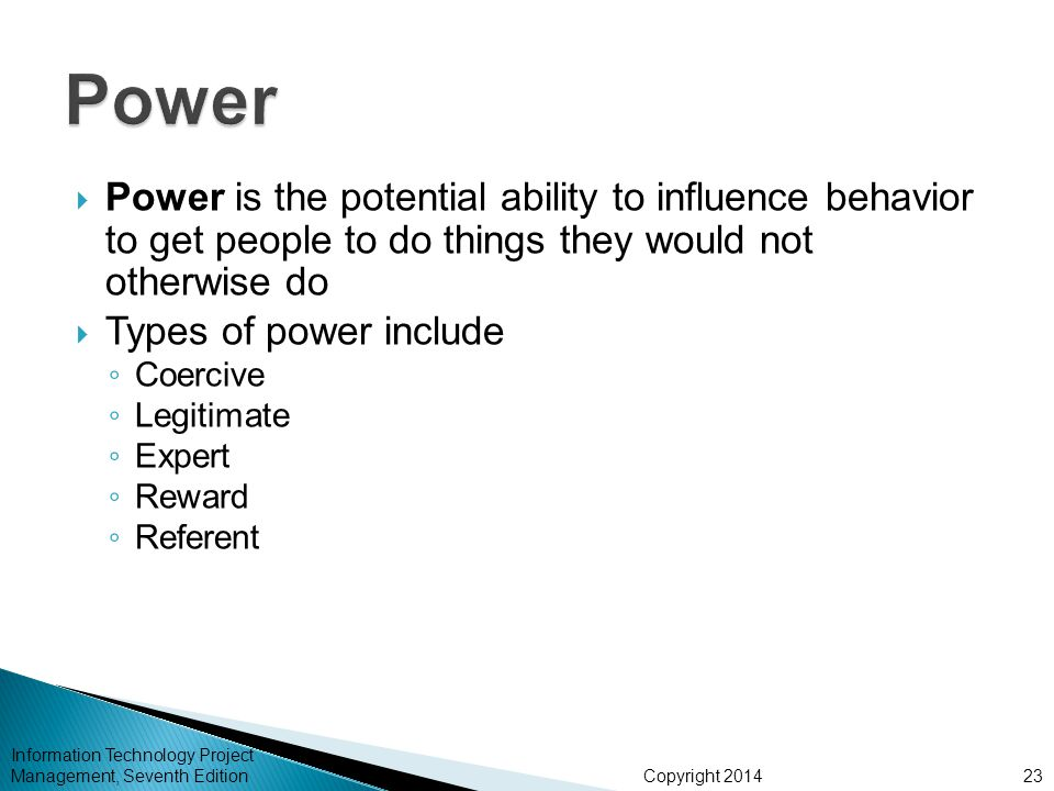 Copyright 2014  Power is the potential ability to influence behavior to get people to do things they would not otherwise do  Types of power include ◦ Coercive ◦ Legitimate ◦ Expert ◦ Reward ◦ Referent Information Technology Project Management, Seventh Edition23