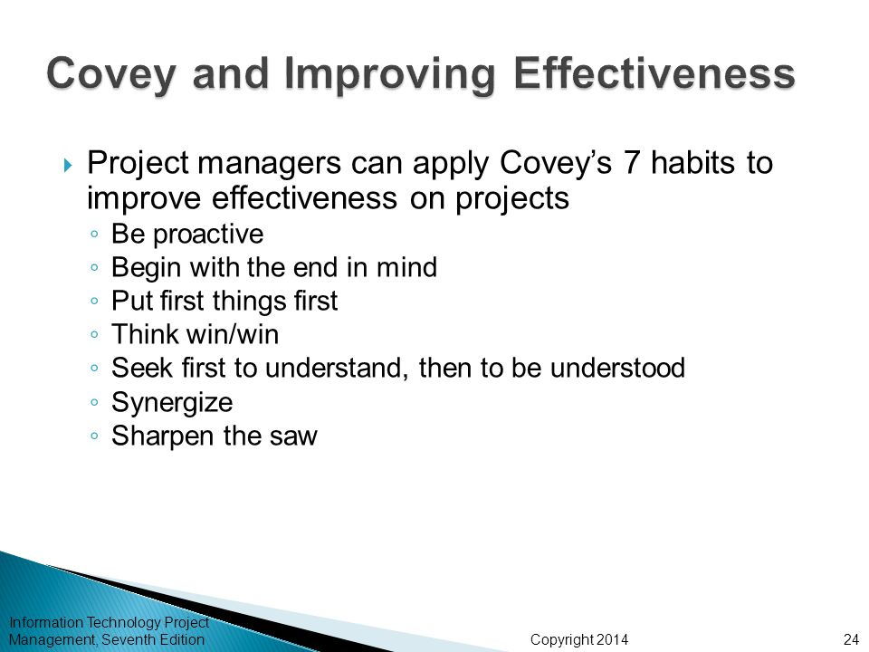 Copyright 2014  Project managers can apply Covey's 7 habits to improve effectiveness on projects ◦ Be proactive ◦ Begin with the end in mind ◦ Put fi