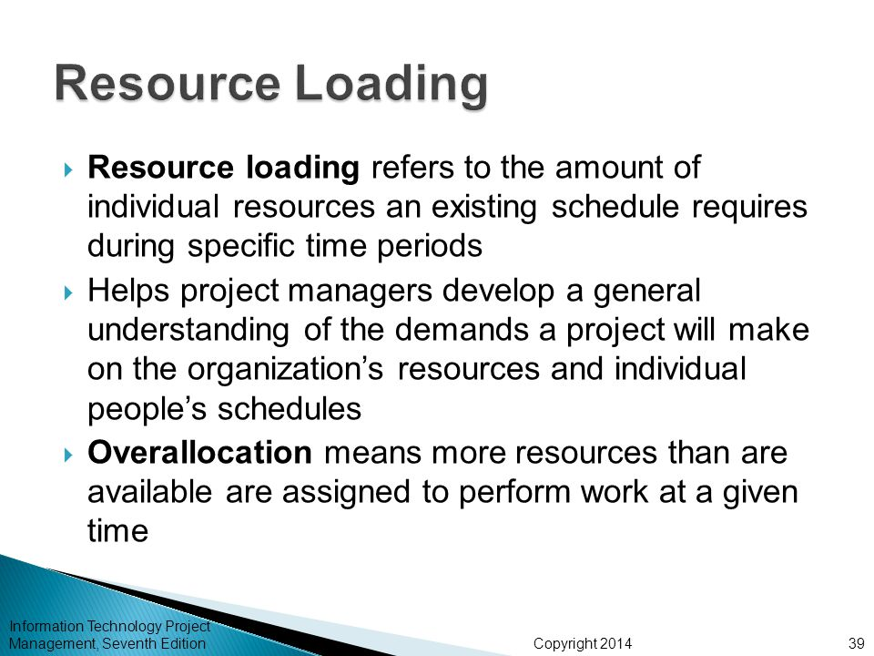 Copyright 2014  Resource loading refers to the amount of individual resources an existing schedule requires during specific time periods  Helps project managers develop a general understanding of the demands a project will make on the organization's resources and individual people's schedules  Overallocation means more resources than are available are assigned to perform work at a given time Information Technology Project Management, Seventh Edition39