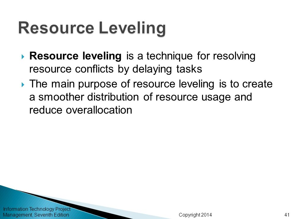 Copyright 2014  Resource leveling is a technique for resolving resource conflicts by delaying tasks  The main purpose of resource leveling is to cre