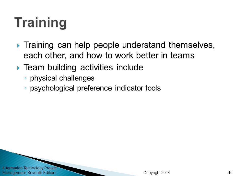 Copyright 2014  Training can help people understand themselves, each other, and how to work better in teams  Team building activities include ◦ phys