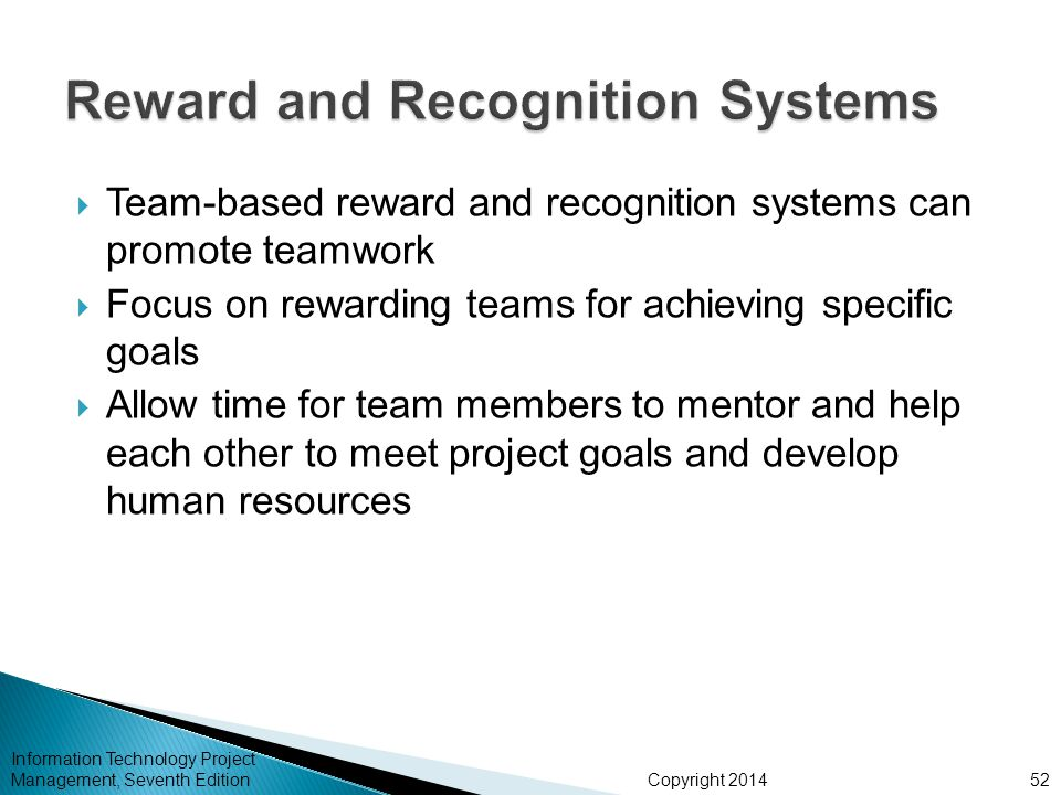 Copyright 2014  Team-based reward and recognition systems can promote teamwork  Focus on rewarding teams for achieving specific goals  Allow time for team members to mentor and help each other to meet project goals and develop human resources Information Technology Project Management, Seventh Edition52