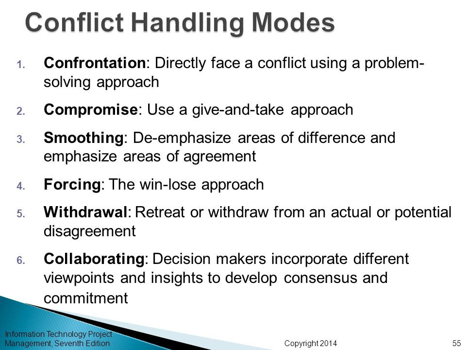 Copyright 2014 1. Confrontation: Directly face a conflict using a problem- solving approach 2. Compromise: Use a give-and-take approach 3. Smoothing: