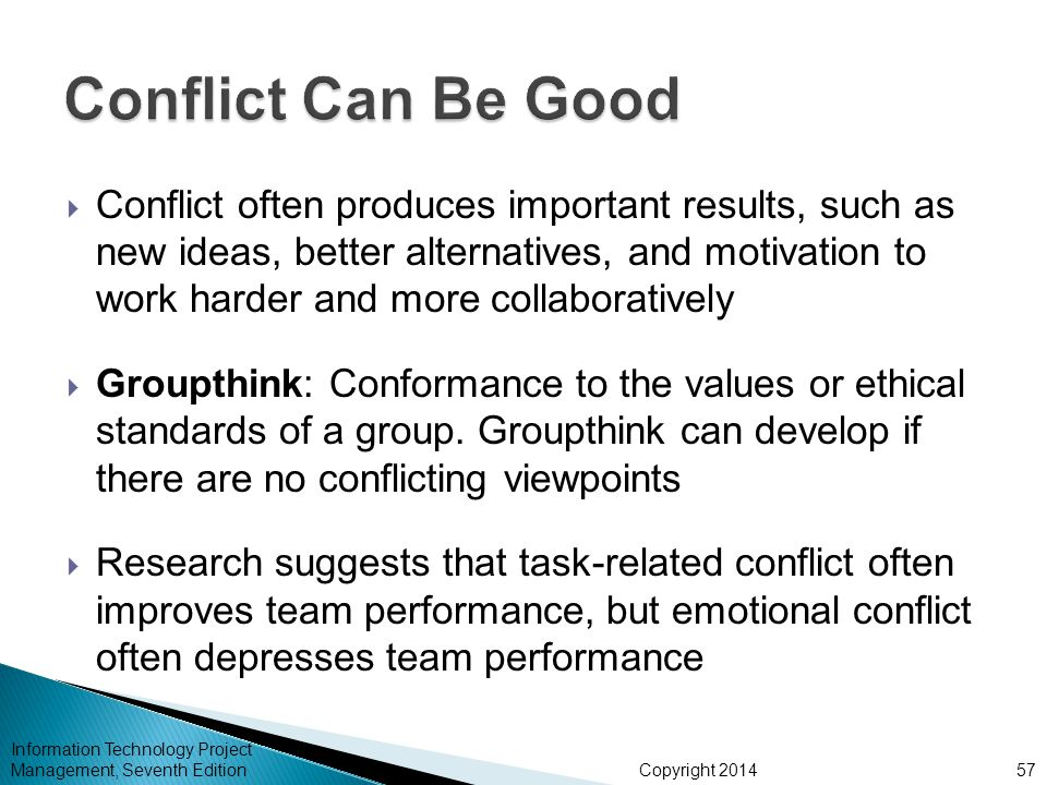 Copyright 2014  Conflict often produces important results, such as new ideas, better alternatives, and motivation to work harder and more collaborati