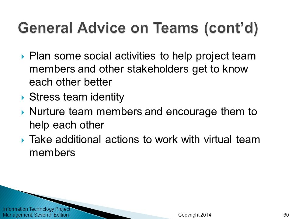 Copyright 2014  Plan some social activities to help project team members and other stakeholders get to know each other better  Stress team identity  Nurture team members and encourage them to help each other  Take additional actions to work with virtual team members Information Technology Project Management, Seventh Edition60