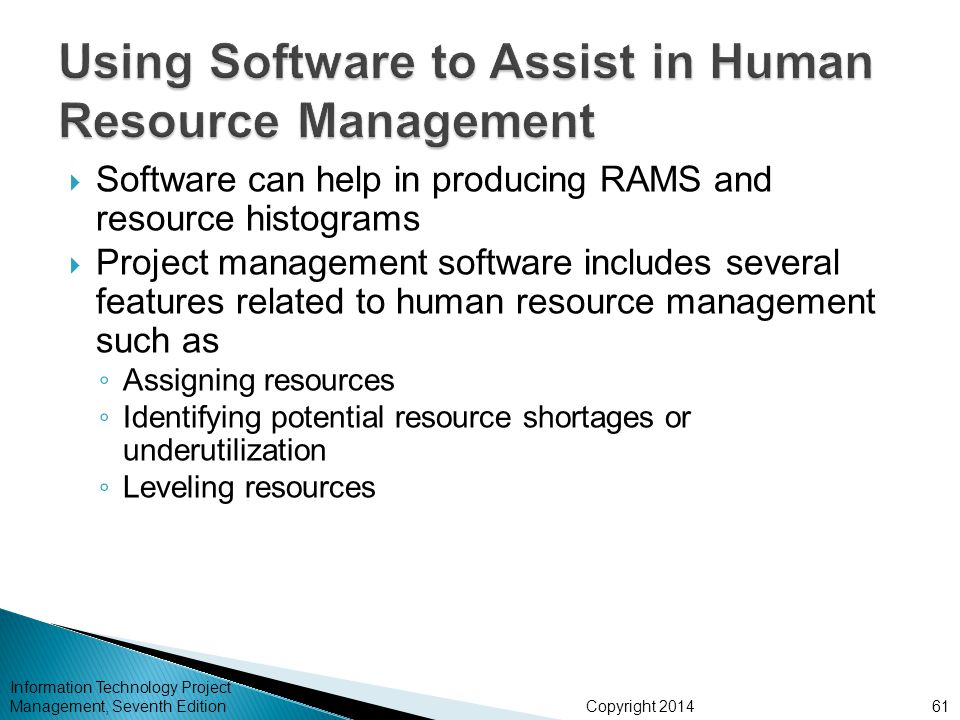 Copyright 2014  Software can help in producing RAMS and resource histograms  Project management software includes several features related to human resource management such as ◦ Assigning resources ◦ Identifying potential resource shortages or underutilization ◦ Leveling resources Information Technology Project Management, Seventh Edition61