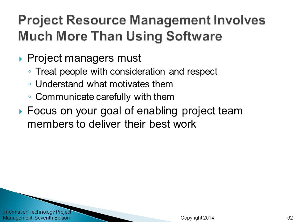 Copyright 2014  Project managers must ◦ Treat people with consideration and respect ◦ Understand what motivates them ◦ Communicate carefully with them  Focus on your goal of enabling project team members to deliver their best work Information Technology Project Management, Seventh Edition62