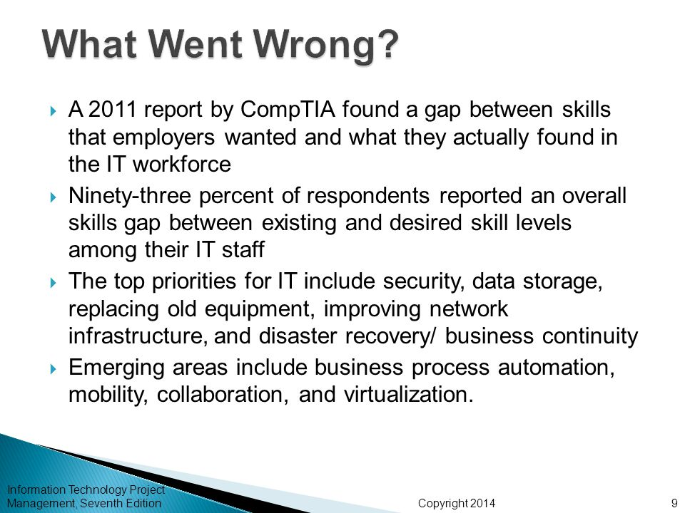 Copyright 2014  A 2011 report by CompTIA found a gap between skills that employers wanted and what they actually found in the IT workforce  Ninety-three percent of respondents reported an overall skills gap between existing and desired skill levels among their IT staff  The top priorities for IT include security, data storage, replacing old equipment, improving network infrastructure, and disaster recovery/ business continuity  Emerging areas include business process automation, mobility, collaboration, and virtualization.