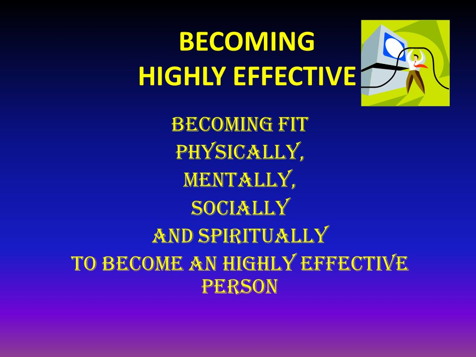 BECOMING HIGHLY EFFECTIVE BECOMING FIT physically, mentally, Socially and Spiritually to become An highly effective person
