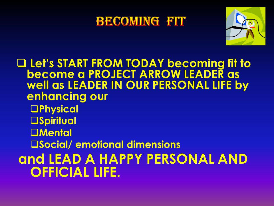  Let's START FROM TODAY becoming fit to become a PROJECT ARROW LEADER as well as LEADER IN OUR PERSONAL LIFE by enhancing our  Physical  Spiritual  Mental  Social/ emotional dimensions and LEAD A HAPPY PERSONAL AND OFFICIAL LIFE.