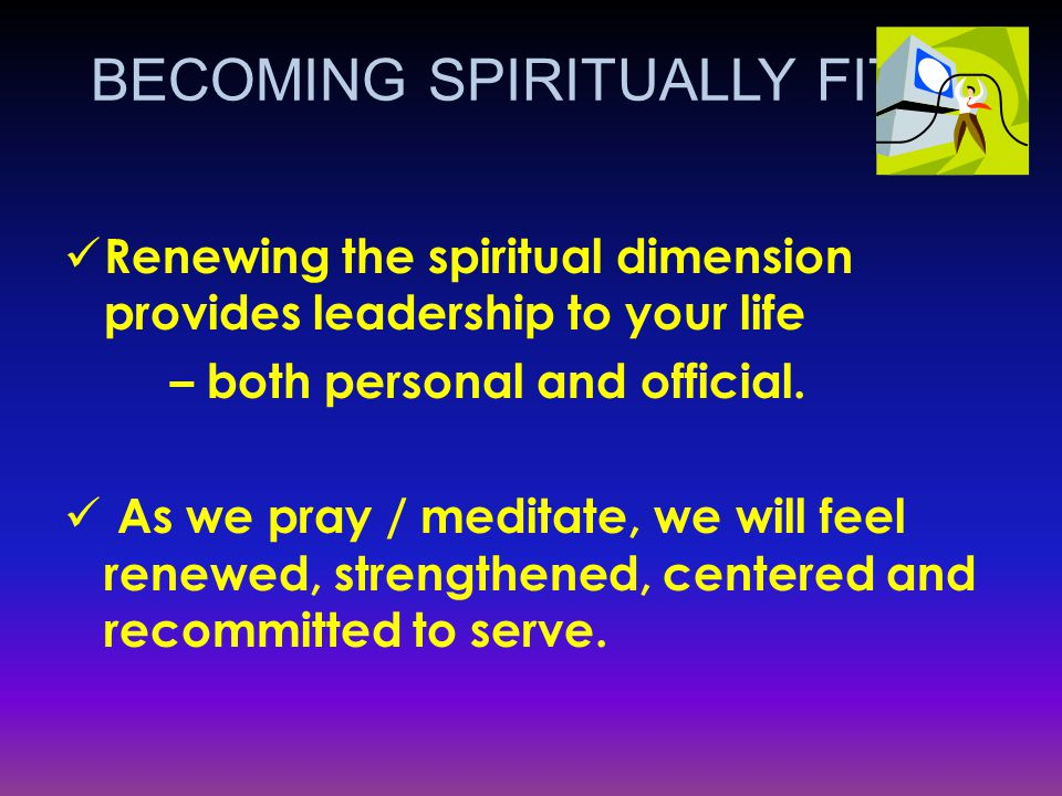 Renewing the spiritual dimension provides leadership to your life – both personal and official.