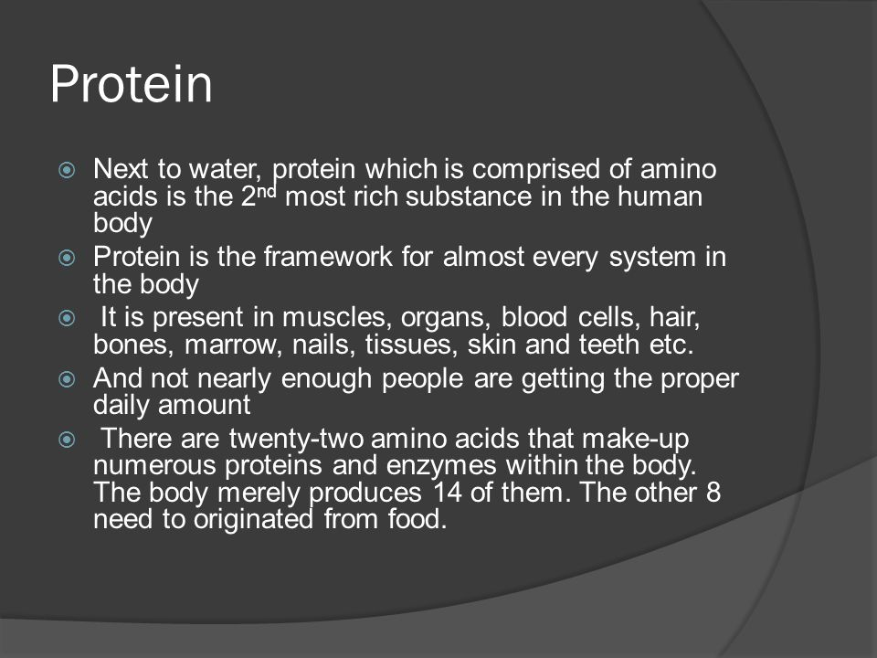 Protein  Next to water, protein which is comprised of amino acids is the 2 nd most rich substance in the human body  Protein is the framework for almost every system in the body  It is present in muscles, organs, blood cells, hair, bones, marrow, nails, tissues, skin and teeth etc.