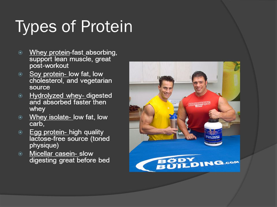 Types of Protein  Whey protein-fast absorbing, support lean muscle, great post-workout  Soy protein- low fat, low cholesterol, and vegetarian source