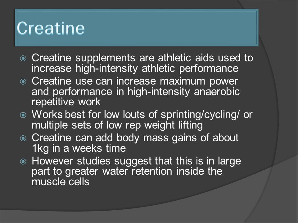  Creatine supplements are athletic aids used to increase high-intensity athletic performance  Creatine use can increase maximum power and performance in high-intensity anaerobic repetitive work  Works best for low louts of sprinting/cycling/ or multiple sets of low rep weight lifting  Creatine can add body mass gains of about 1kg in a weeks time  However studies suggest that this is in large part to greater water retention inside the muscle cells