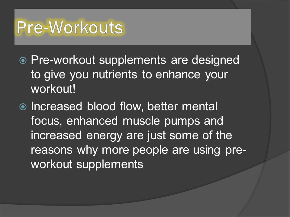  Pre-workout supplements are designed to give you nutrients to enhance your workout.