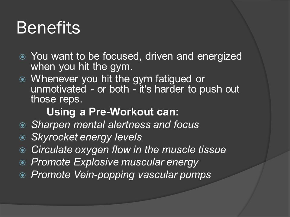 Benefits  You want to be focused, driven and energized when you hit the gym.
