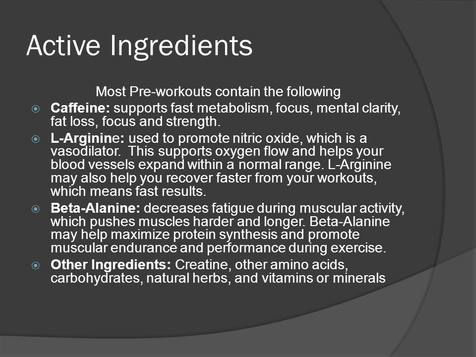 Active Ingredients Most Pre-workouts contain the following  Caffeine: supports fast metabolism, focus, mental clarity, fat loss, focus and strength.