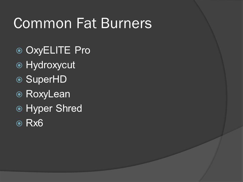 Common Fat Burners  OxyELITE Pro  Hydroxycut  SuperHD  RoxyLean  Hyper Shred  Rx6