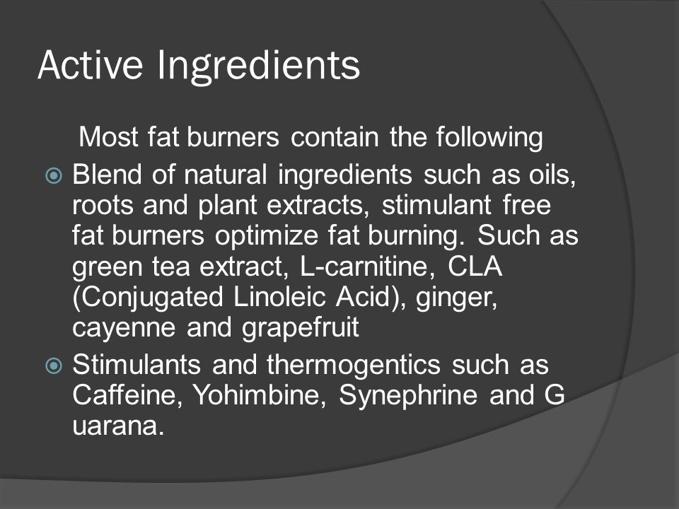 Active Ingredients Most fat burners contain the following  Blend of natural ingredients such as oils, roots and plant extracts, stimulant free fat burners optimize fat burning.