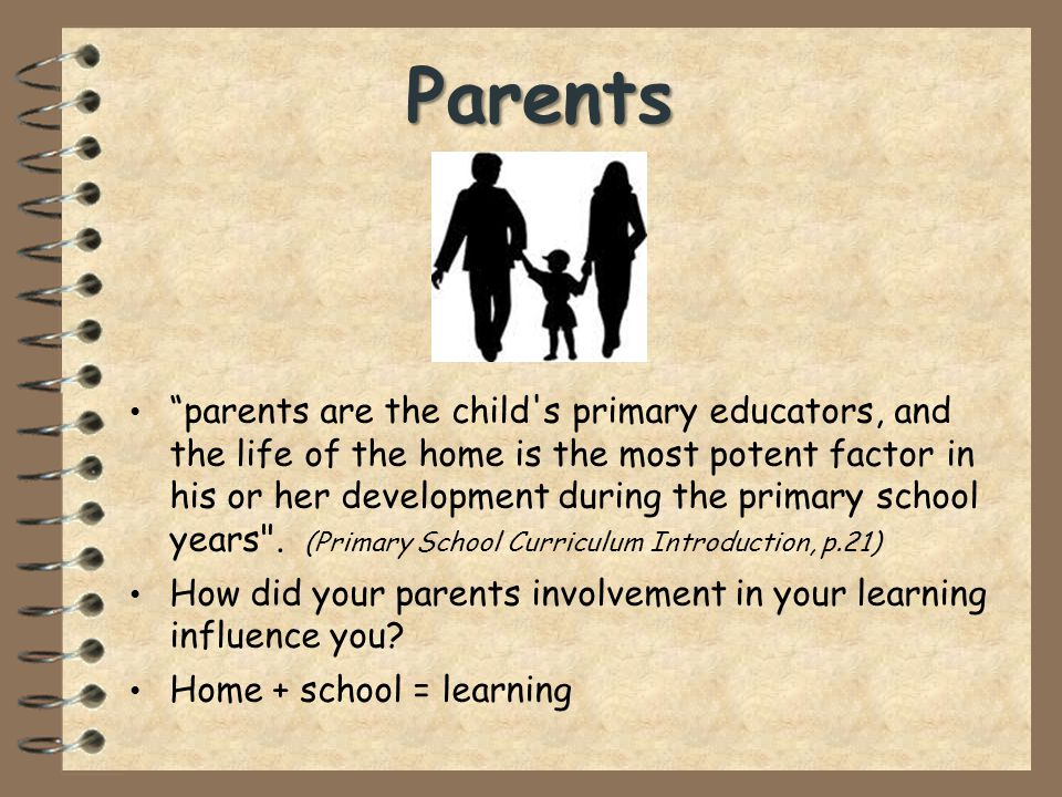 parents are the child s primary educators, and the life of the home is the most potent factor in his or her development during the primary school years .