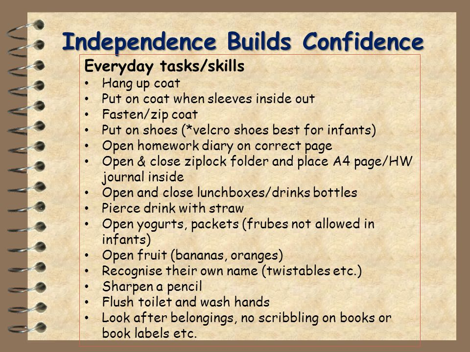 Independence Builds Confidence Everyday tasks/skills Hang up coat Put on coat when sleeves inside out Fasten/zip coat Put on shoes (*velcro shoes best for infants) Open homework diary on correct page Open & close ziplock folder and place A4 page/HW journal inside Open and close lunchboxes/drinks bottles Pierce drink with straw Open yogurts, packets (frubes not allowed in infants) Open fruit (bananas, oranges) Recognise their own name (twistables etc.) Sharpen a pencil Flush toilet and wash hands Look after belongings, no scribbling on books or book labels etc.