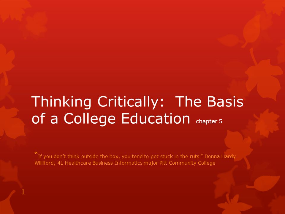 """Thinking Critically: The Basis of a College Education chapter 5 """" If you don't think outside the box, you tend to get stuck in the ruts."""" Donna Hardy"""