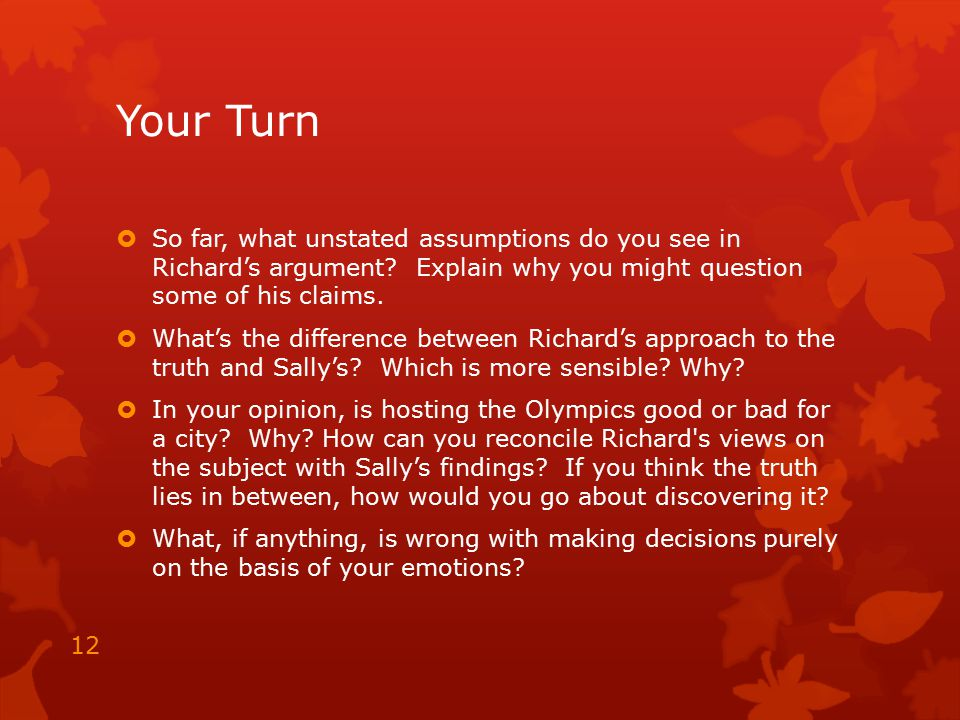 Your Turn  So far, what unstated assumptions do you see in Richard's argument? Explain why you might question some of his claims.  What's the differ
