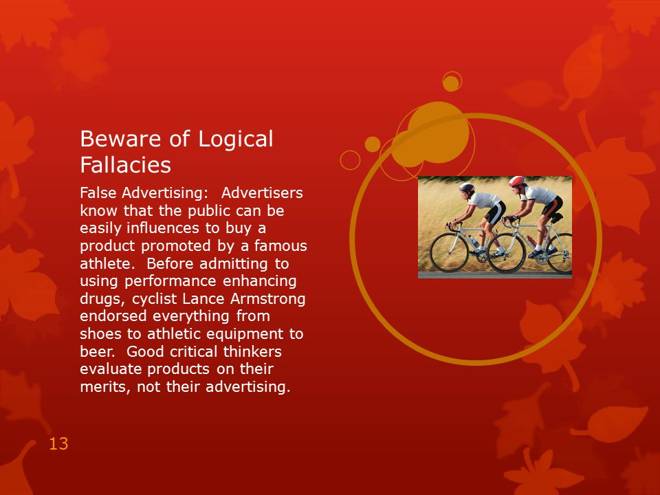 Beware of Logical Fallacies False Advertising: Advertisers know that the public can be easily influences to buy a product promoted by a famous athlete
