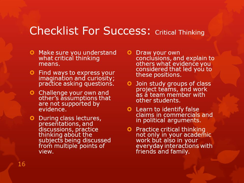 Checklist For Success: Critical Thinking  Make sure you understand what critical thinking means.  Find ways to express your imagination and curiosit