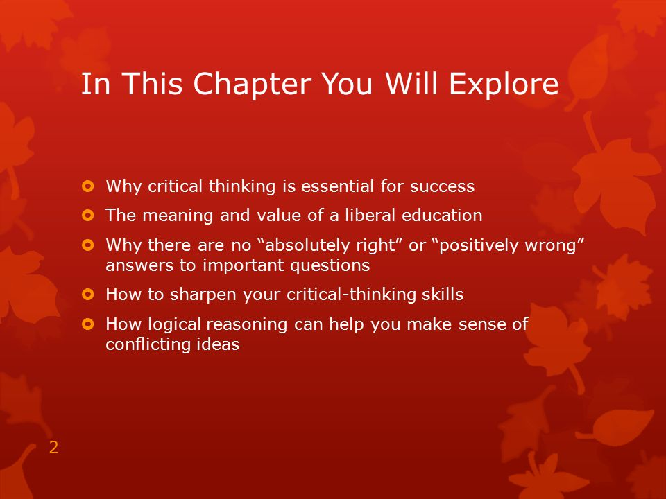 """In This Chapter You Will Explore  Why critical thinking is essential for success  The meaning and value of a liberal education  Why there are no """"a"""