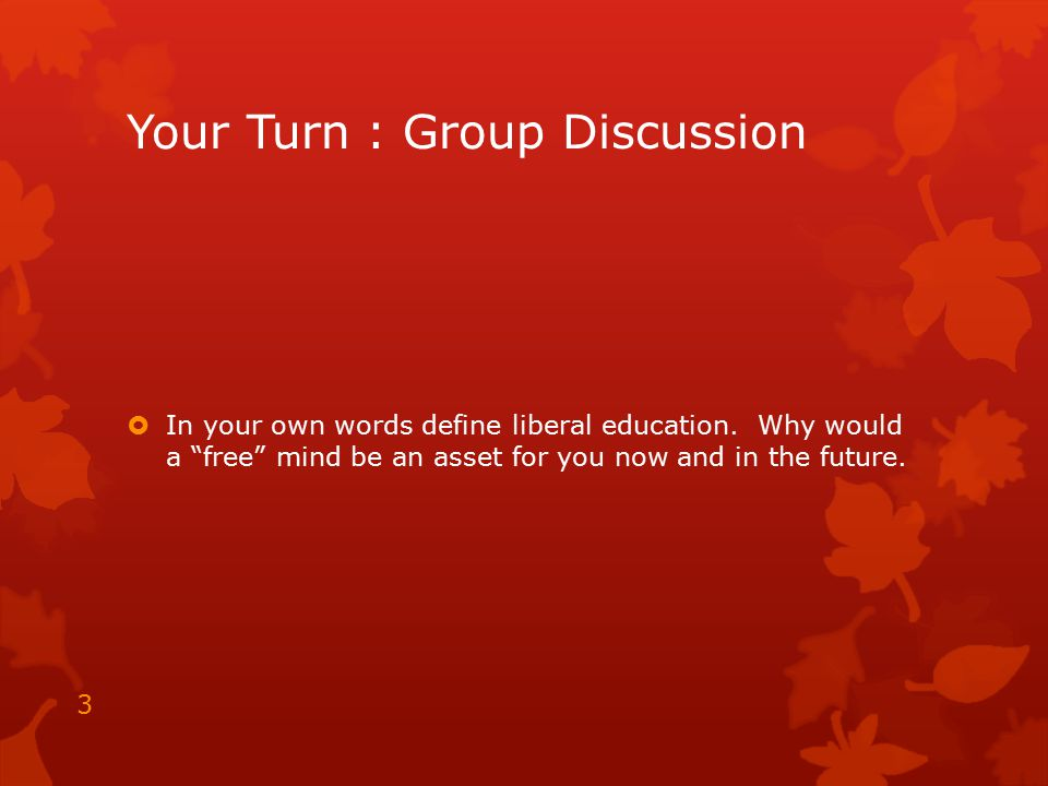"""Your Turn : Group Discussion  In your own words define liberal education. Why would a """"free"""" mind be an asset for you now and in the future. 3"""