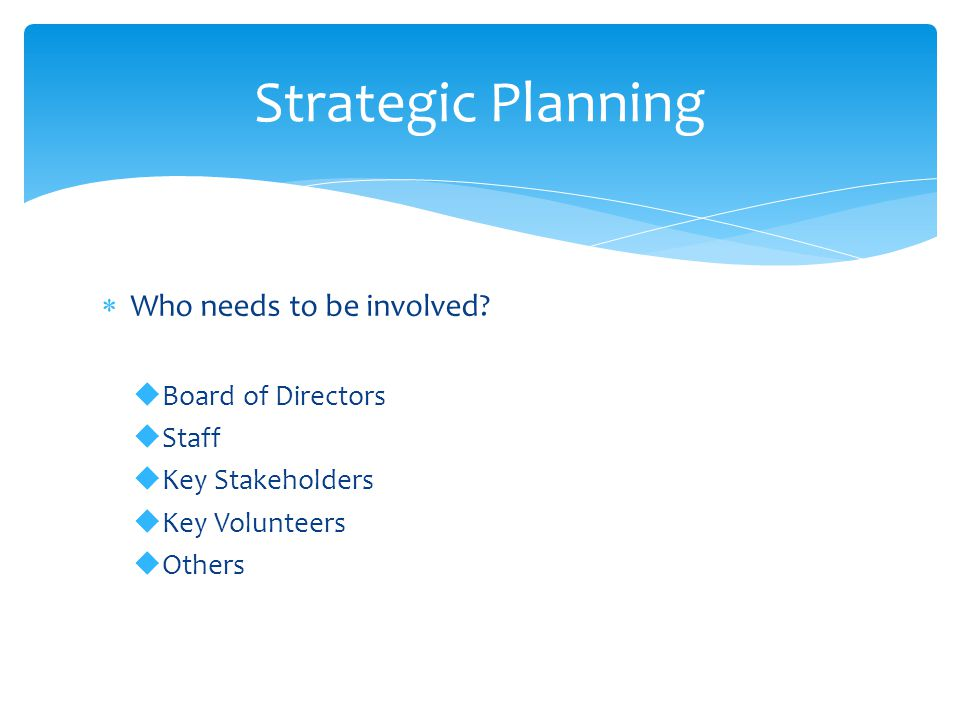  Who needs to be involved?  Board of Directors  Staff  Key Stakeholders  Key Volunteers  Others Strategic Planning