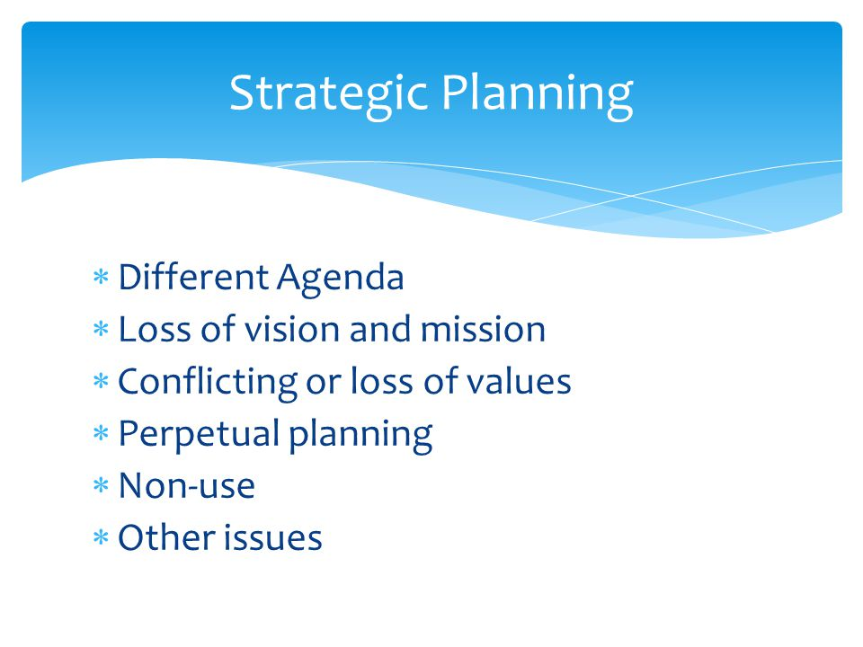  Different Agenda  Loss of vision and mission  Conflicting or loss of values  Perpetual planning  Non-use  Other issues Strategic Planning