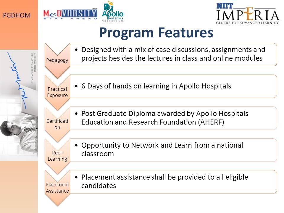 Program Features Pedagogy Designed with a mix of case discussions, assignments and projects besides the lectures in class and online modules Practical Exposure 6 Days of hands on learning in Apollo Hospitals Certificati on Post Graduate Diploma awarded by Apollo Hospitals Education and Research Foundation (AHERF) Peer Learning Opportunity to Network and Learn from a national classroom Placement Assistance Placement assistance shall be provided to all eligible candidates