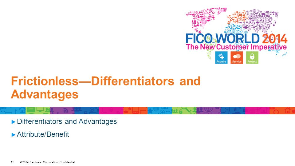 © 2014 Fair Isaac Corporation. Confidential. Frictionless—Differentiators and Advantages ► Differentiators and Advantages ► Attribute/Benefit 11