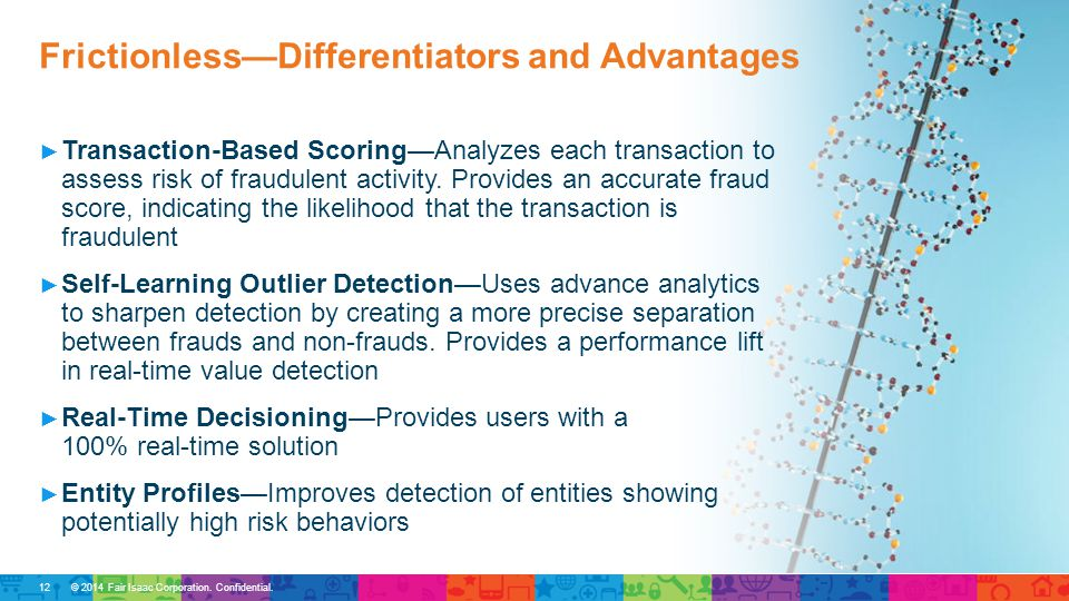 © 2014 Fair Isaac Corporation. Confidential. ► Transaction-Based Scoring—Analyzes each transaction to assess risk of fraudulent activity. Provides an