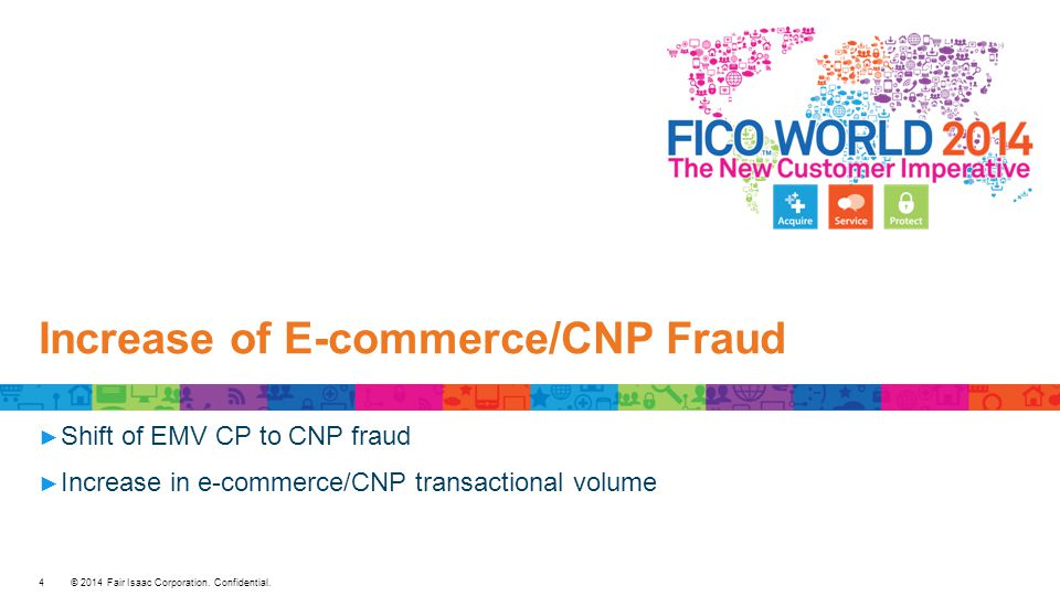 © 2014 Fair Isaac Corporation. Confidential. Increase of E-commerce/CNP Fraud ► Shift of EMV CP to CNP fraud ► Increase in e-commerce/CNP transactiona