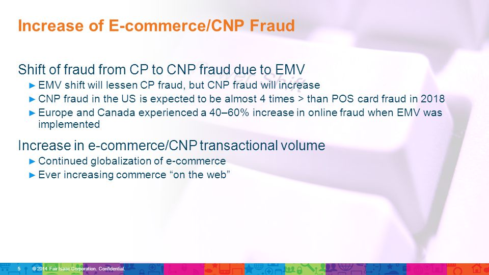 © 2014 Fair Isaac Corporation. Confidential. Shift of fraud from CP to CNP fraud due to EMV ► EMV shift will lessen CP fraud, but CNP fraud will incre