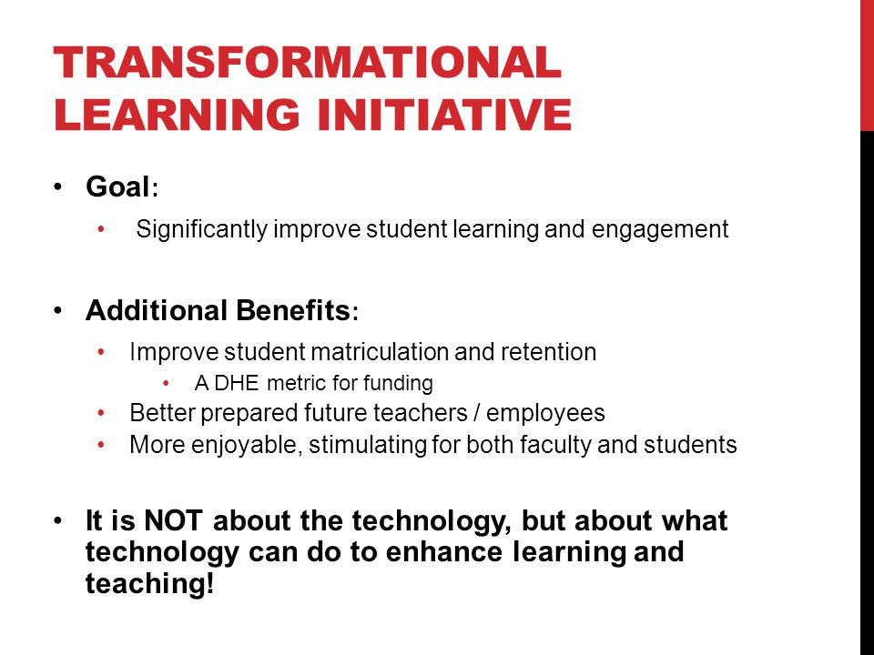 TRANSFORMATIONAL LEARNING INITIATIVE Goal : Significantly improve student learning and engagement Additional Benefits : Improve student matriculation and retention A DHE metric for funding Better prepared future teachers / employees More enjoyable, stimulating for both faculty and students It is NOT about the technology, but about what technology can do to enhance learning and teaching!