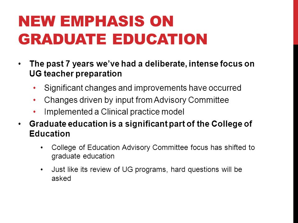 NEW EMPHASIS ON GRADUATE EDUCATION The past 7 years we've had a deliberate, intense focus on UG teacher preparation Significant changes and improvements have occurred Changes driven by input from Advisory Committee Implemented a Clinical practice model Graduate education is a significant part of the College of Education College of Education Advisory Committee focus has shifted to graduate education Just like its review of UG programs, hard questions will be asked