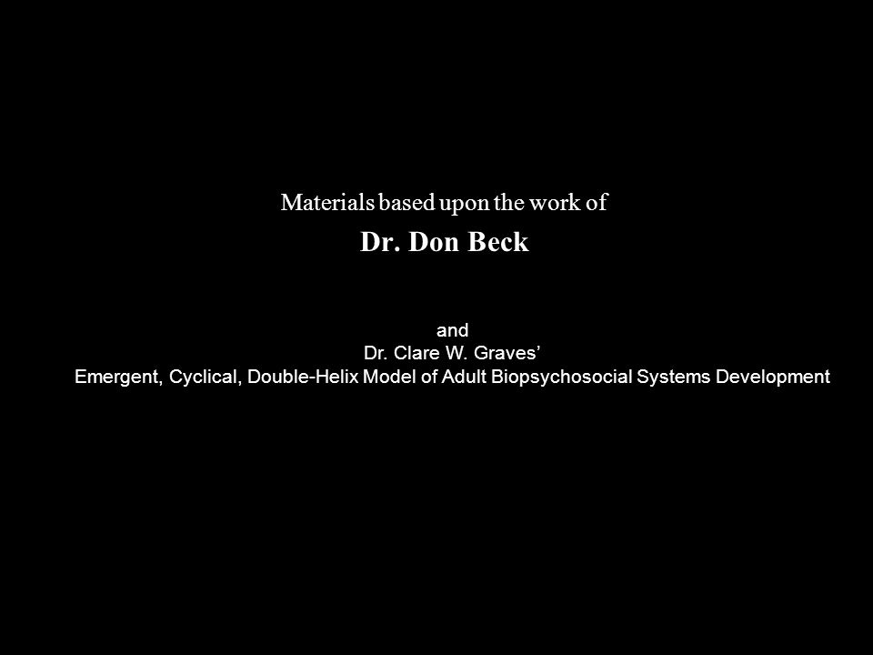 Materials based upon the work of Dr. Don Beck and Dr. Clare W. Graves' Emergent, Cyclical, Double-Helix Model of Adult Biopsychosocial Systems Develop