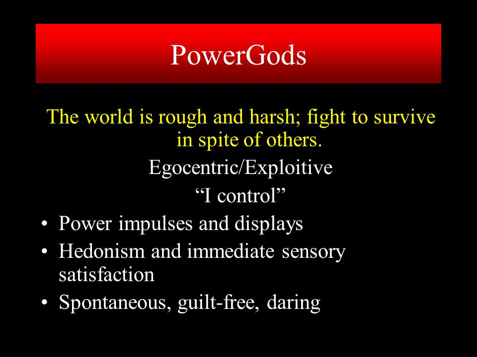 """The world is rough and harsh; fight to survive in spite of others. Egocentric/Exploitive """"I control"""" Power impulses and displays Hedonism and immediat"""