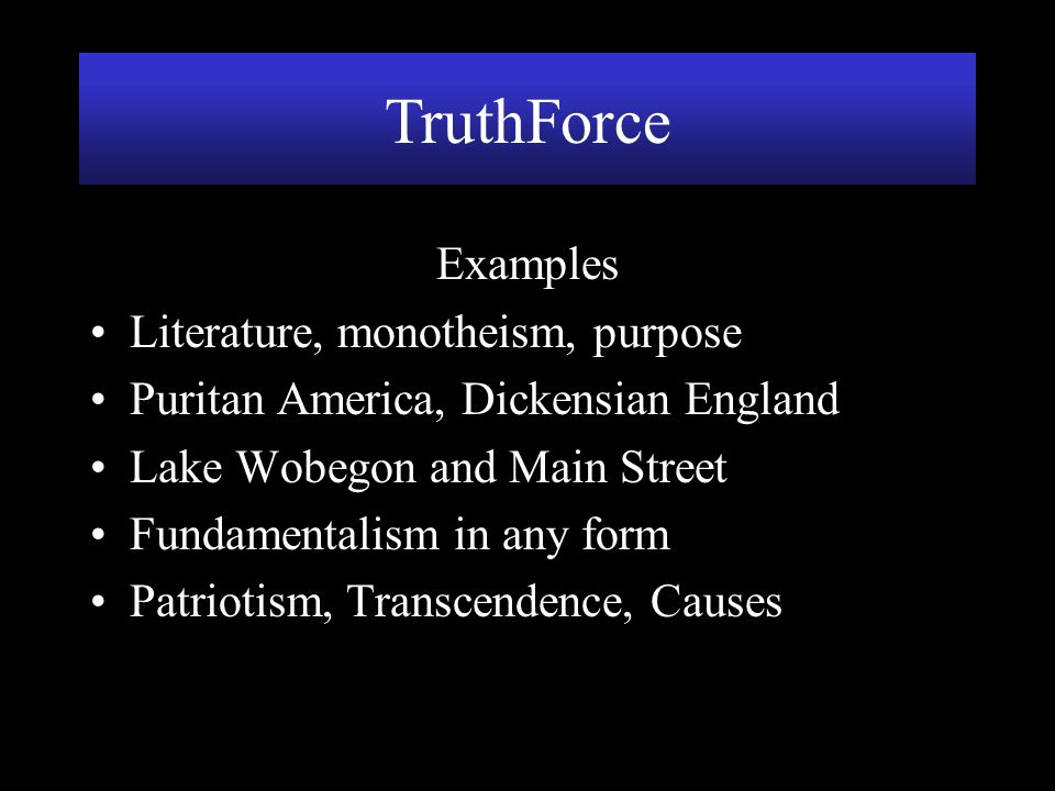 TruthForce Examples Literature, monotheism, purpose Puritan America, Dickensian England Lake Wobegon and Main Street Fundamentalism in any form Patrio