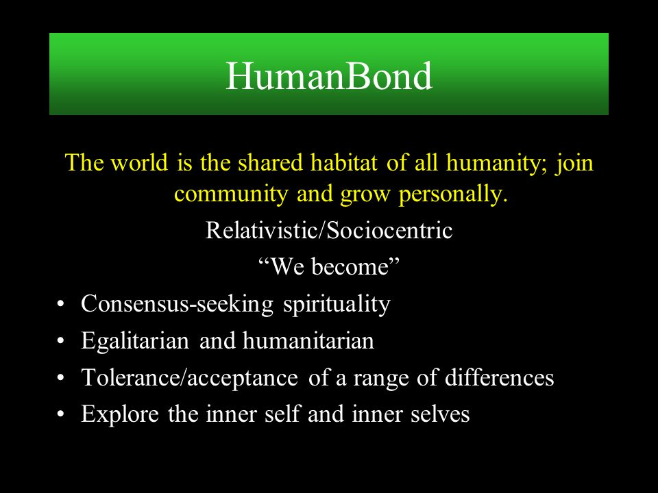 """The world is the shared habitat of all humanity; join community and grow personally. Relativistic/Sociocentric """"We become"""" Consensus-seeking spiritual"""