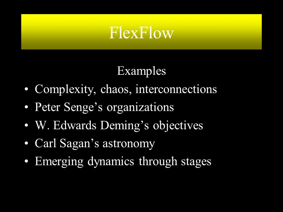 FlexFlow Examples Complexity, chaos, interconnections Peter Senge's organizations W. Edwards Deming's objectives Carl Sagan's astronomy Emerging dynam